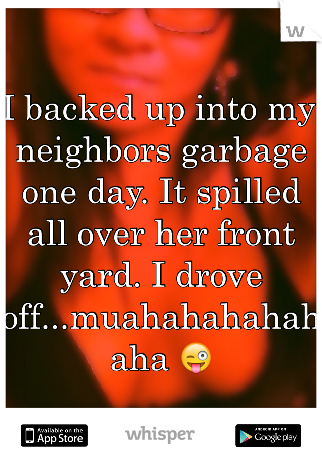 I backed up into my neighbors garbage one day. It spilled all over her front yard. I drove off...muahahahahahaha 😜