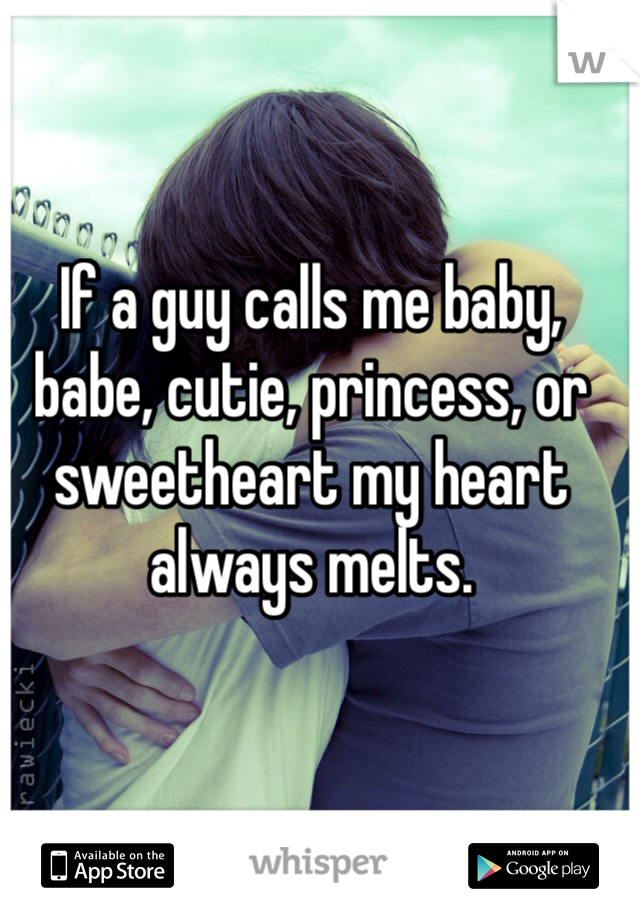 If a guy calls me baby, babe, cutie, princess, or sweetheart my heart always melts.