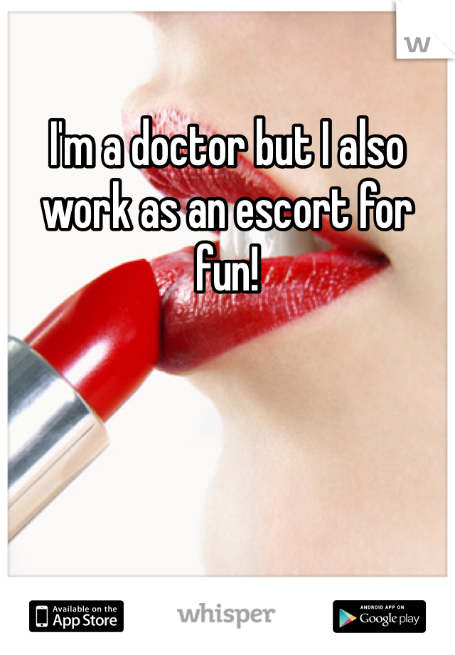 I'm a doctor but I also work as an escort for fun!
