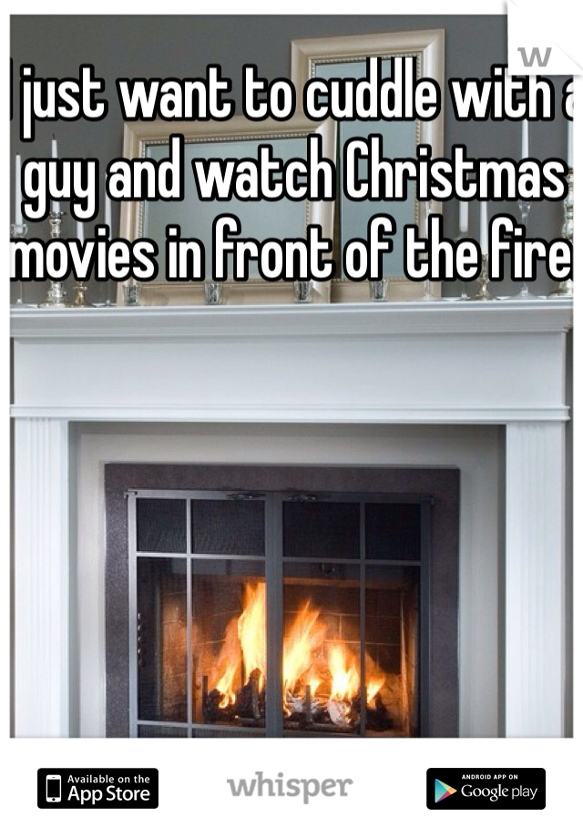 I just want to cuddle with a guy and watch Christmas movies in front of the fire.