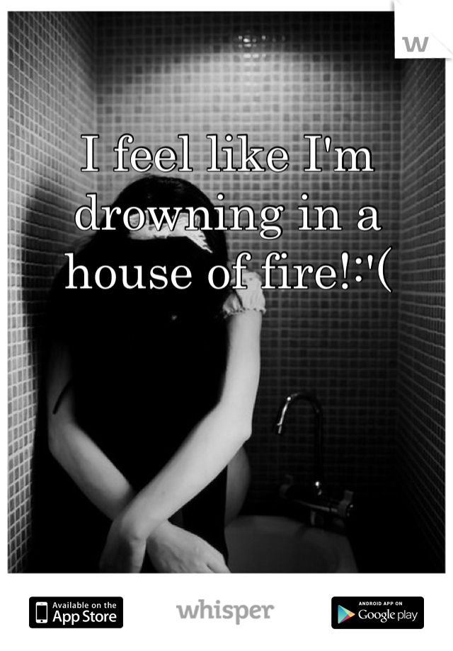 I feel like I'm drowning in a house of fire!:'(