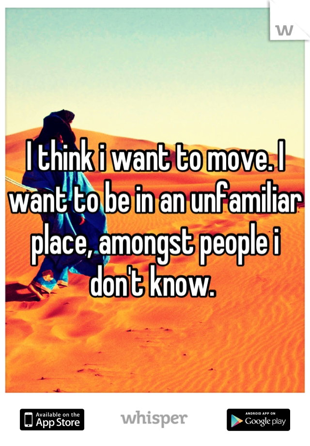 I think i want to move. I want to be in an unfamiliar place, amongst people i don't know.