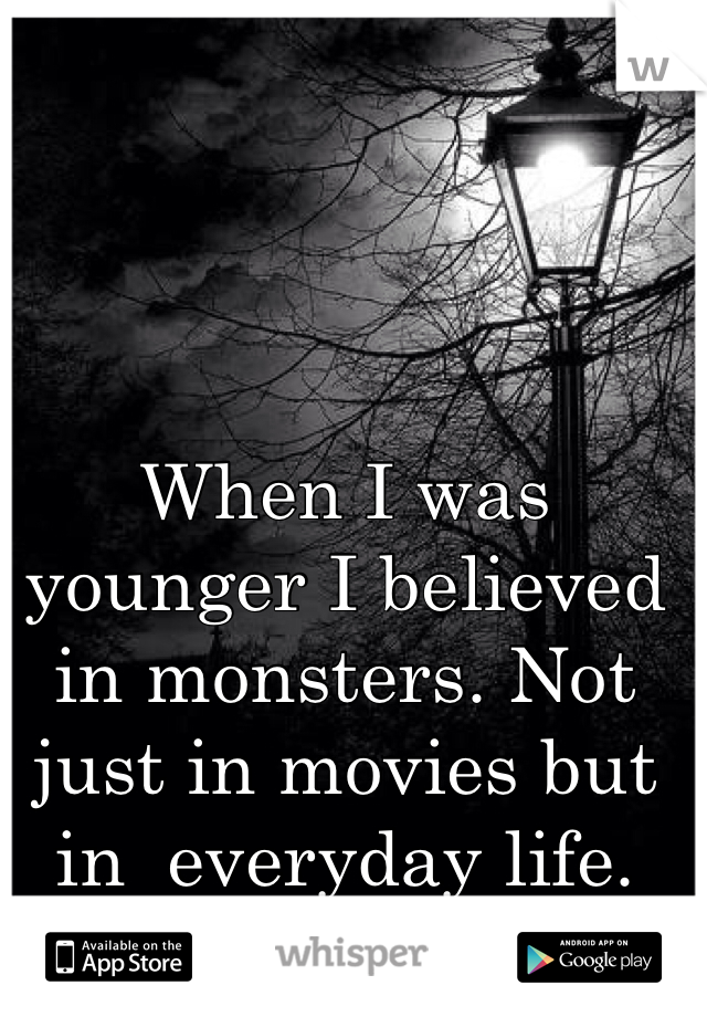When I was younger I believed in monsters. Not just in movies but in  everyday life.