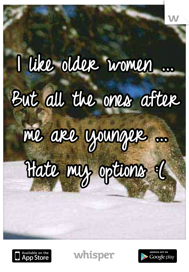 I like older women ... But all the ones after me are younger ... Hate my options :(
