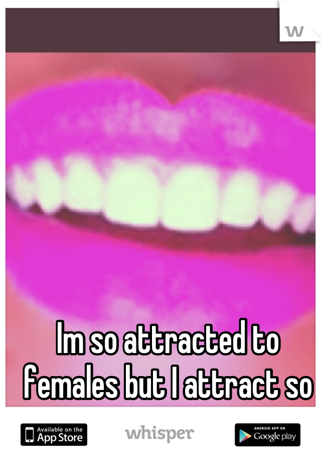 Im so attracted to females but I attract so much men.