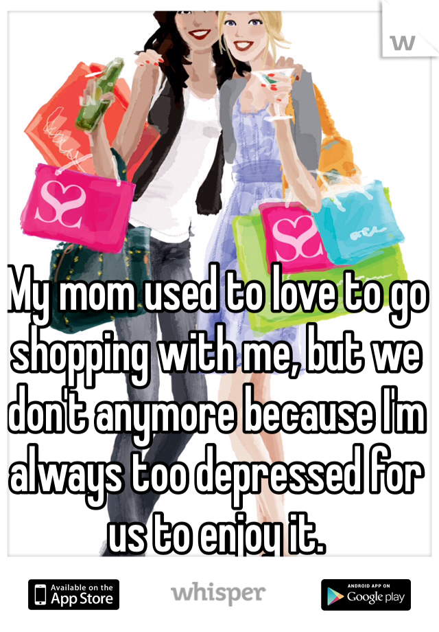 My mom used to love to go shopping with me, but we don't anymore because I'm always too depressed for us to enjoy it.