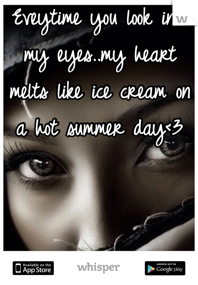 Eveytime you look into my eyes..my heart melts like ice cream on a hot summer day<3