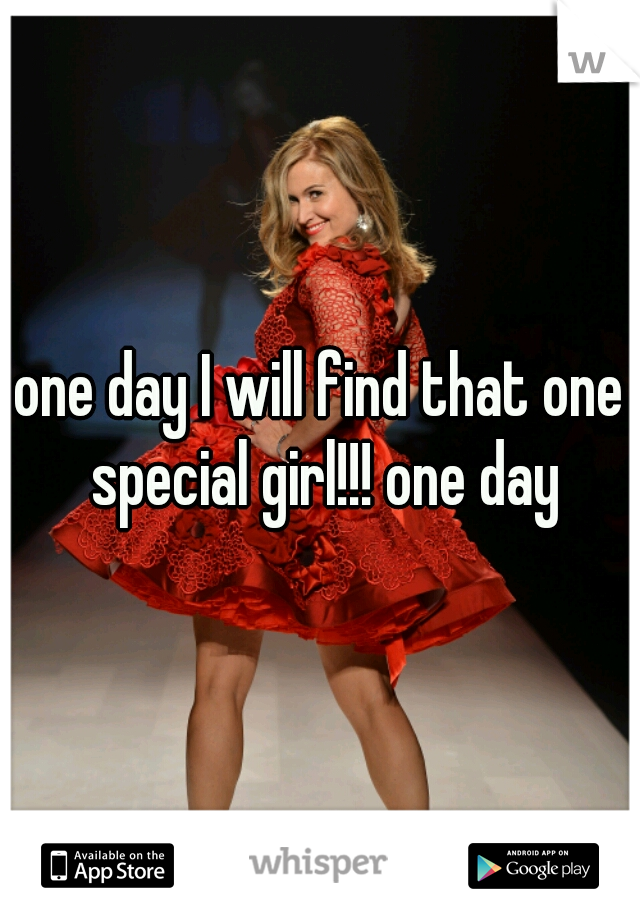 one day I will find that one special girl!!! one day