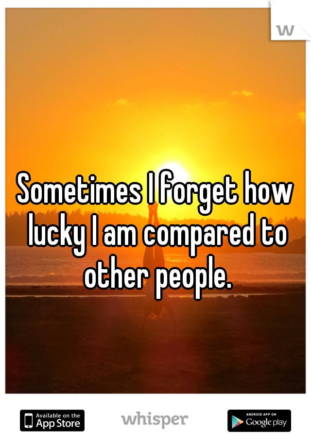 Sometimes I forget how lucky I am compared to other people.