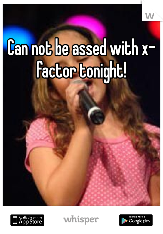 Can not be assed with x-factor tonight!