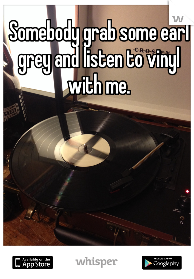 Somebody grab some earl grey and listen to vinyl with me.