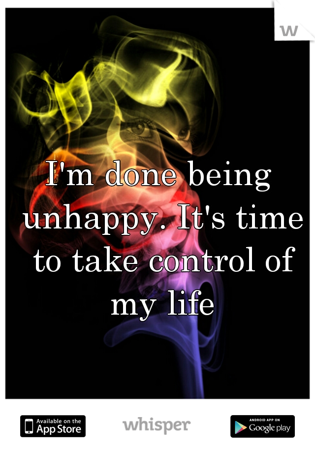 I'm done being unhappy. It's time to take control of my life