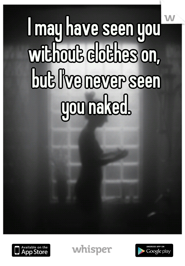 I may have seen you  without clothes on,  but I've never seen  you naked.