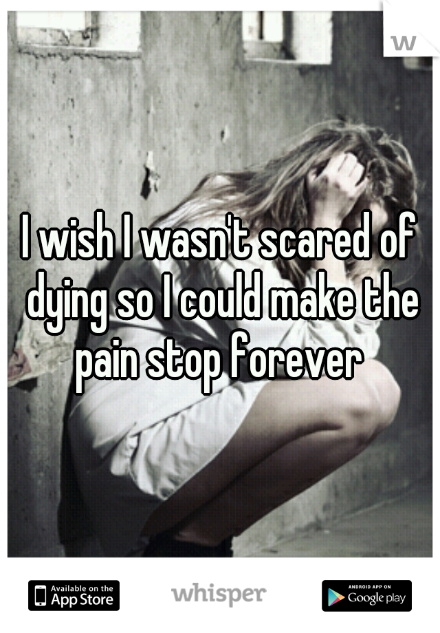 I wish I wasn't scared of dying so I could make the pain stop forever