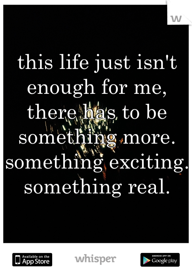 this life just isn't enough for me, there has to be something more. something exciting. something real.