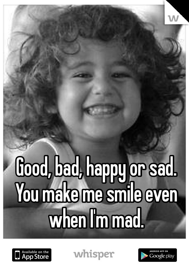 Good, bad, happy or sad. You make me smile even when I'm mad.