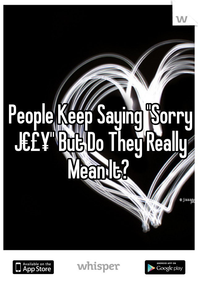 """People Keep Saying """"Sorry J€£¥"""" But Do They Really Mean It?"""