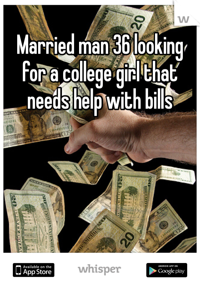 Married man 36 looking for a college girl that needs help with bills