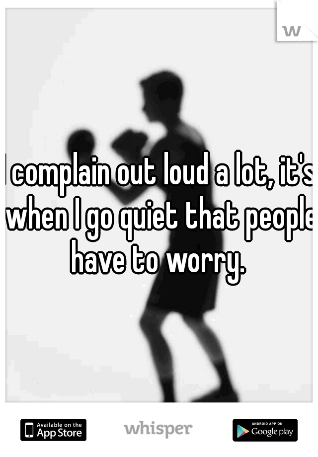 I complain out loud a lot, it's when I go quiet that people have to worry.