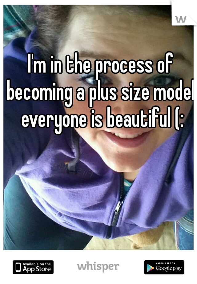 I'm in the process of becoming a plus size model, everyone is beautiful (: