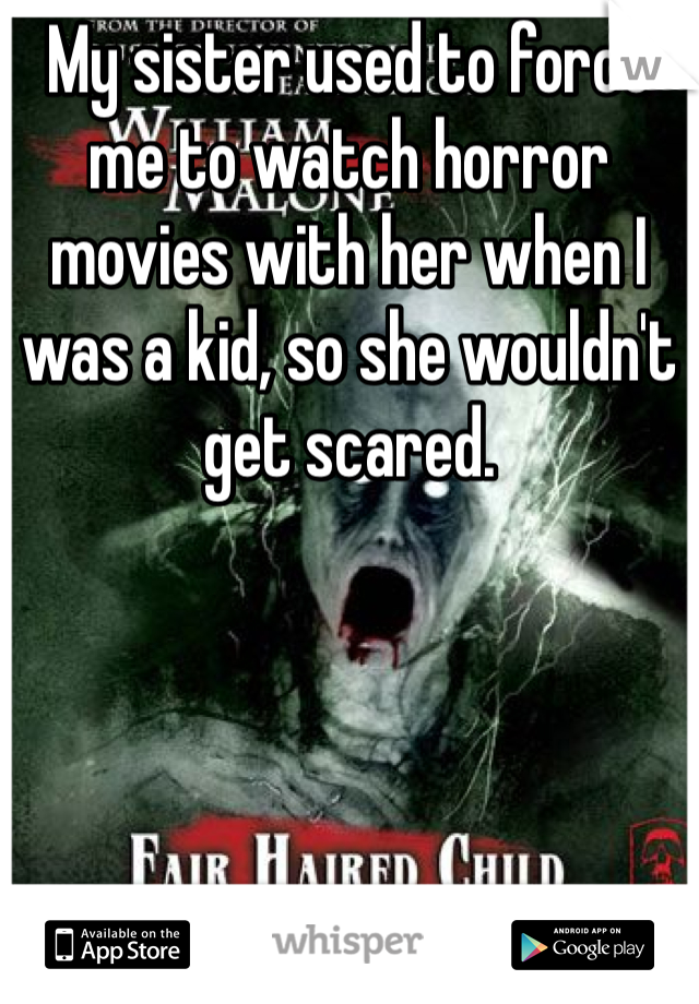 My sister used to force me to watch horror movies with her when I was a kid, so she wouldn't get scared.