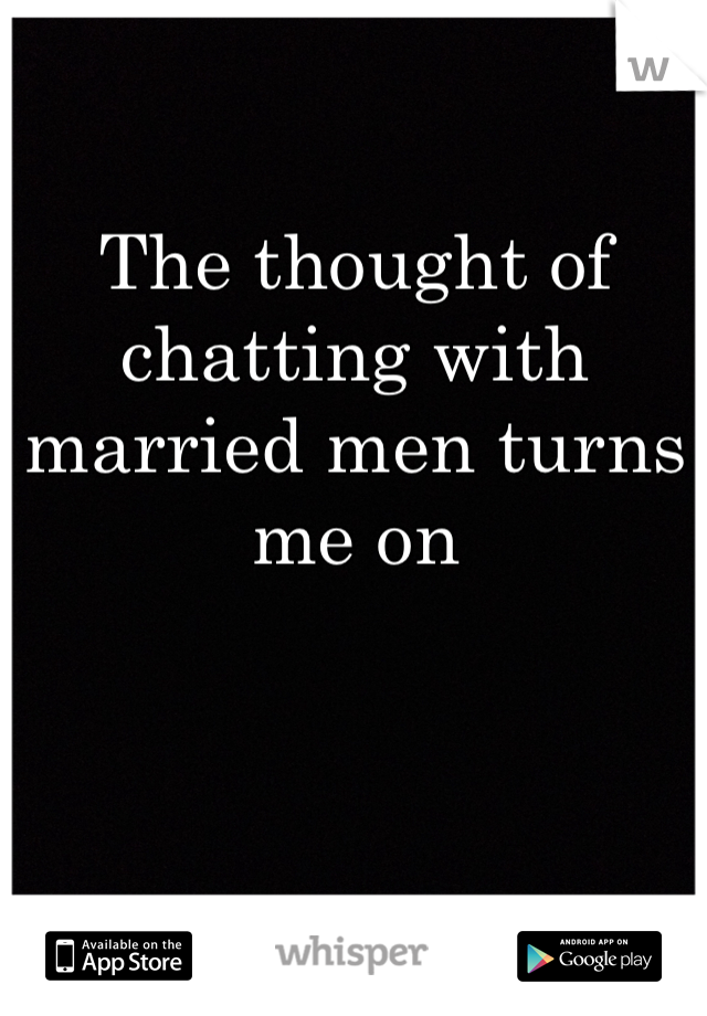 The thought of chatting with married men turns me on