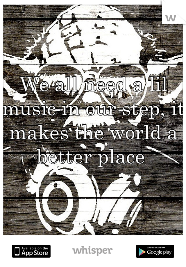We all need a lil music in our step, it makes the world a better place