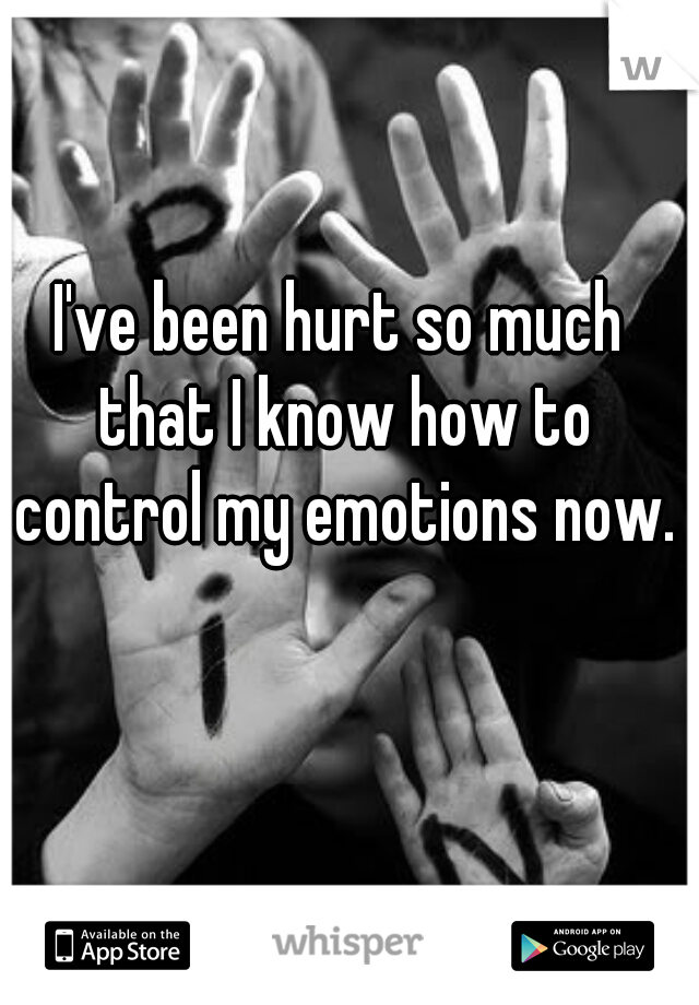 I've been hurt so much that I know how to control my emotions now.