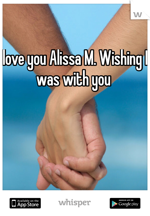 I love you Alissa M. Wishing I was with you