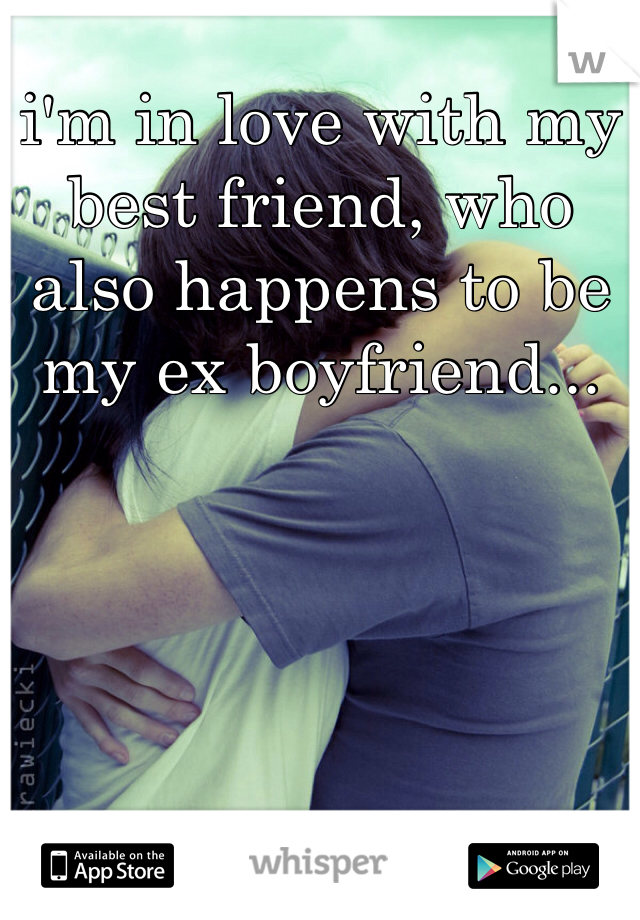 i'm in love with my best friend, who also happens to be my ex boyfriend...