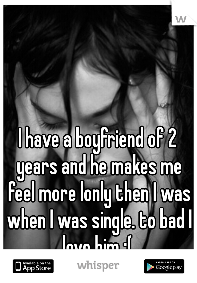 I have a boyfriend of 2 years and he makes me feel more lonly then I was when I was single. to bad I love him :(