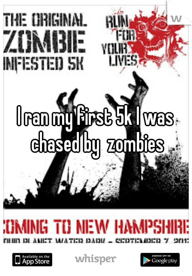 I ran my first 5k I was chased by  zombies