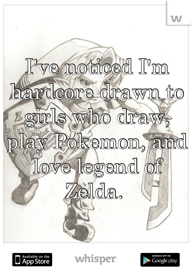 I've noticed I'm hardcore drawn to girls who draw, play Pokemon, and love legend of Zelda.