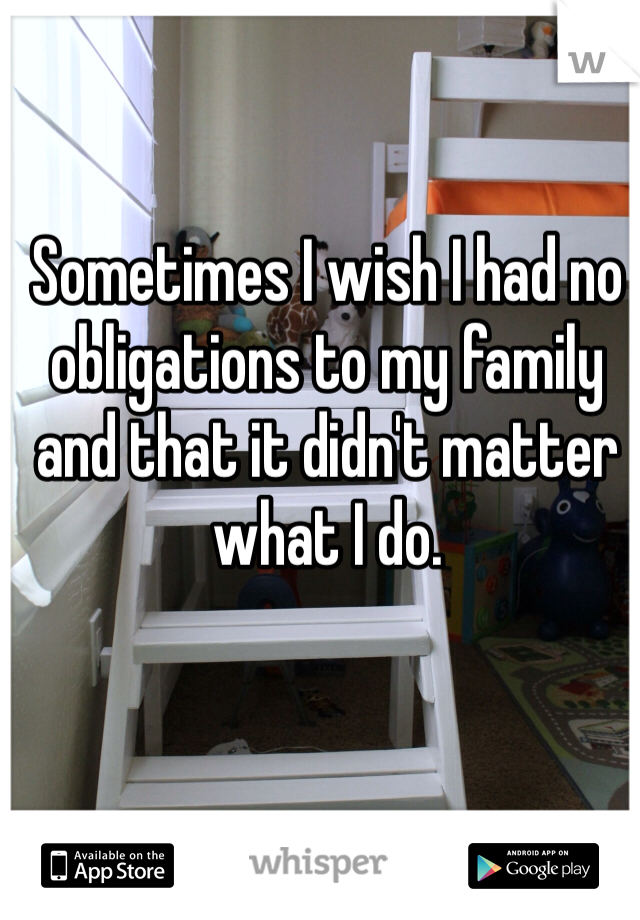 Sometimes I wish I had no obligations to my family and that it didn't matter what I do.