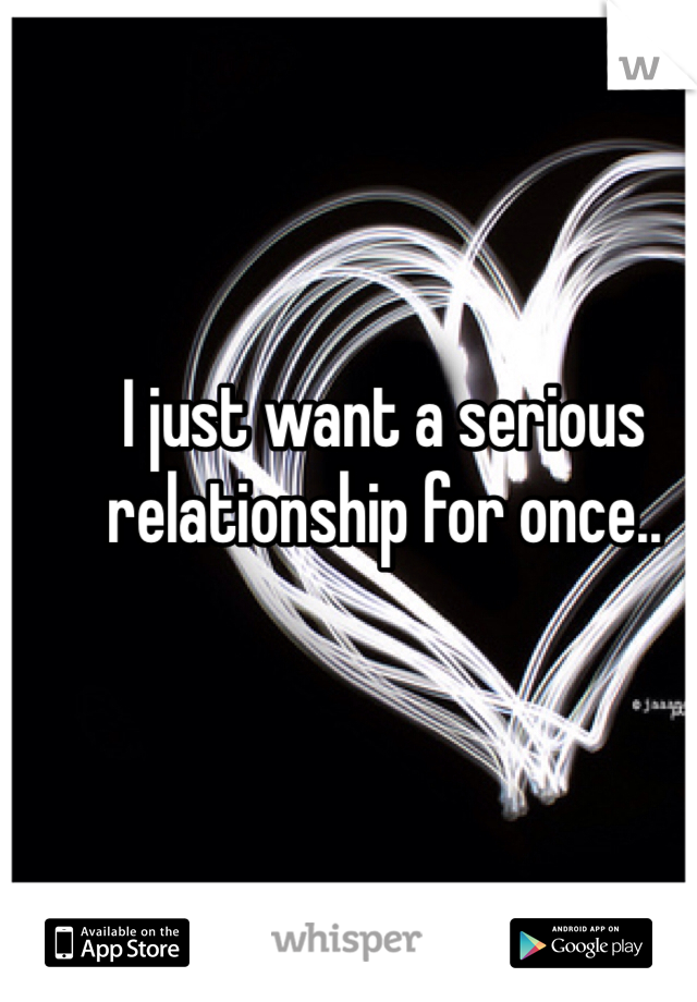 I just want a serious relationship for once..