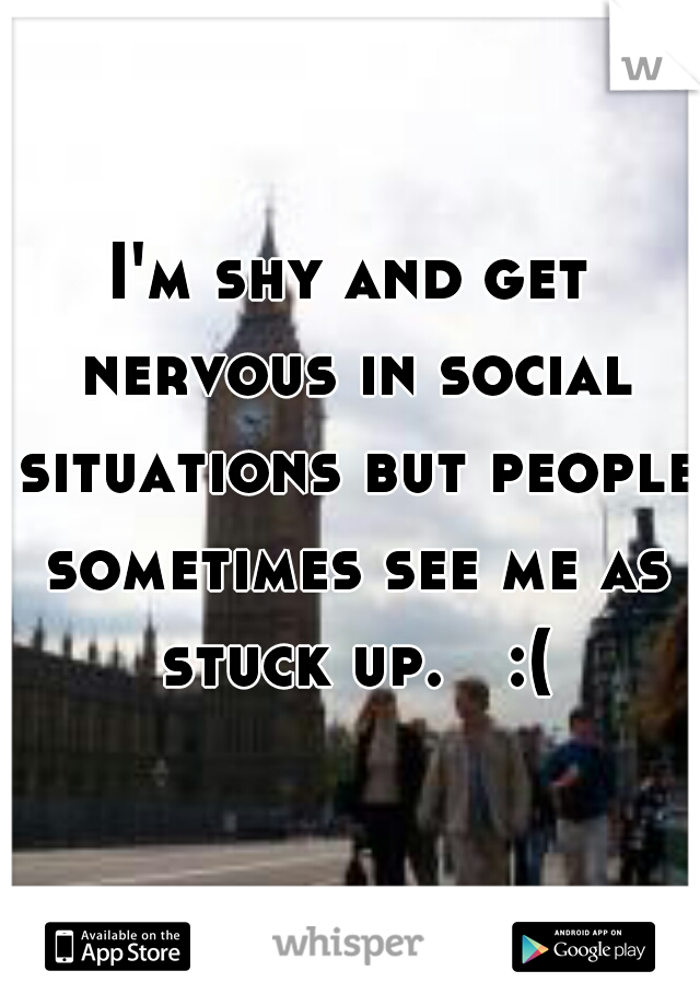 I'm shy and get nervous in social situations but people sometimes see me as stuck up.   :(