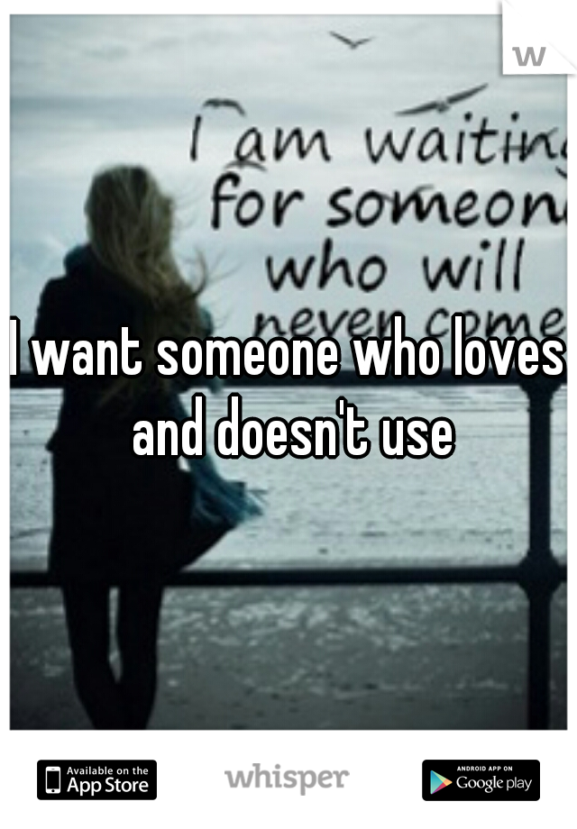 I want someone who loves and doesn't use