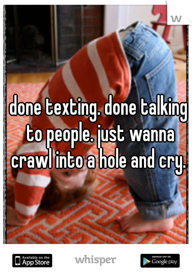 done texting. done talking to people. just wanna crawl into a hole and cry.