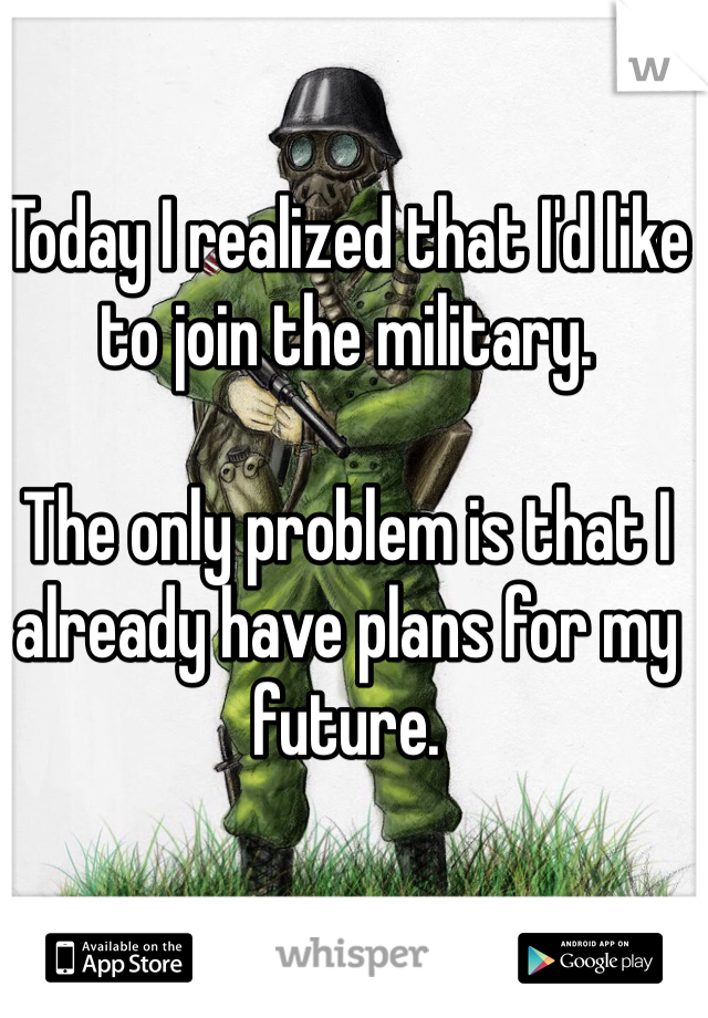 Today I realized that I'd like to join the military.  The only problem is that I already have plans for my future.