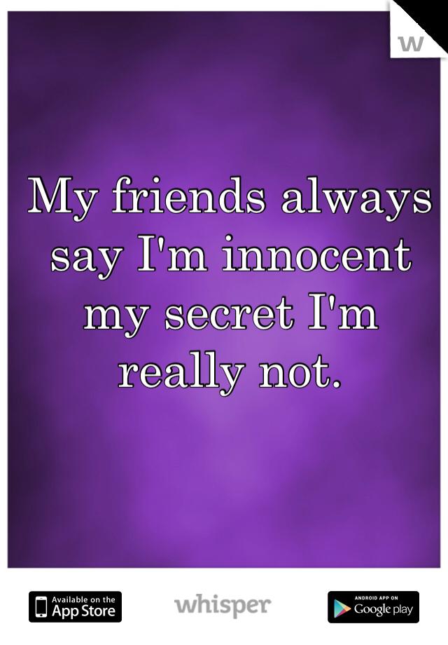 My friends always say I'm innocent my secret I'm really not.
