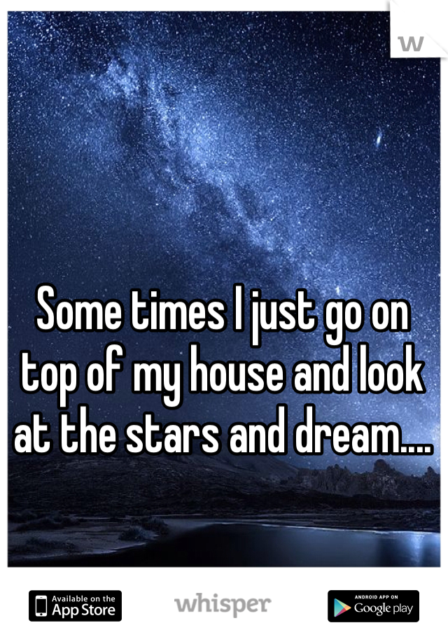 Some times I just go on top of my house and look at the stars and dream....