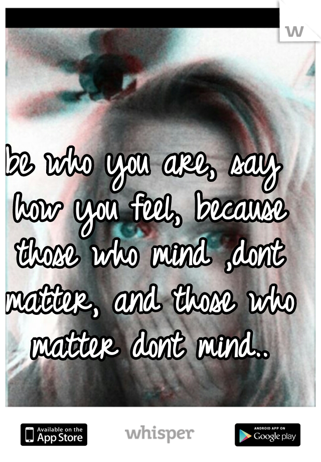 be who you are, say how you feel, because those who mind ,dont matter, and those who matter dont mind..