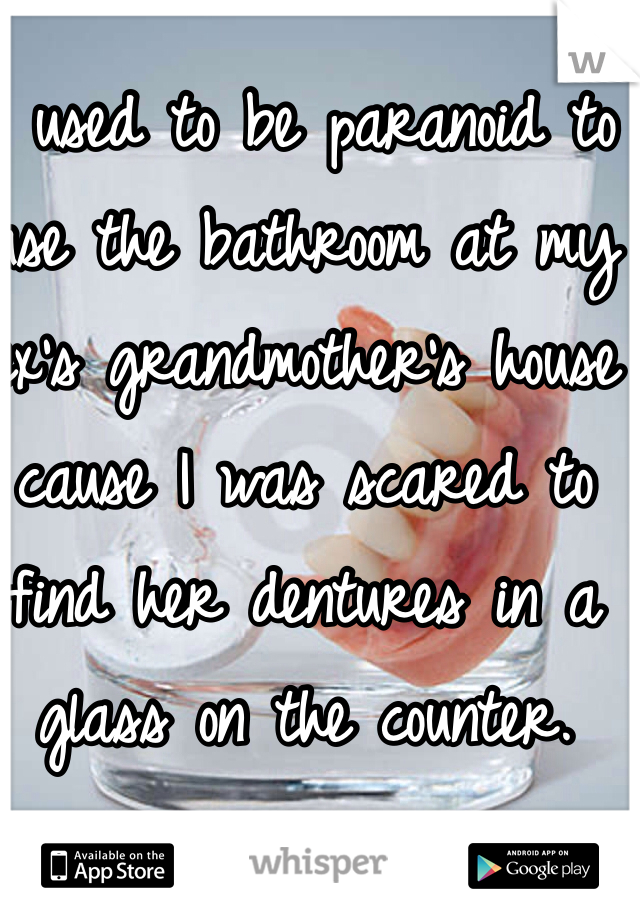 I used to be paranoid to use the bathroom at my ex's grandmother's house cause I was scared to find her dentures in a glass on the counter.