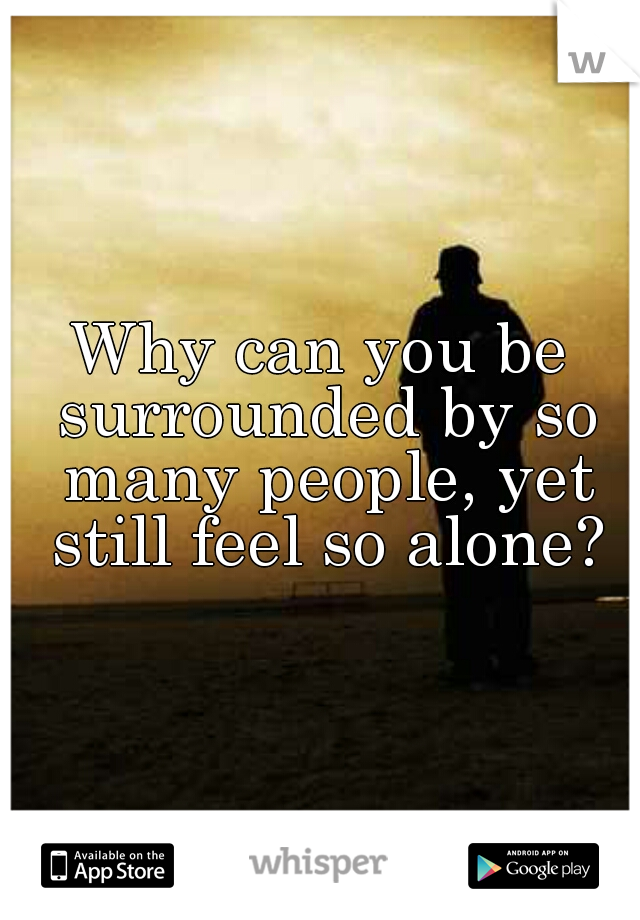 Why can you be surrounded by so many people, yet still feel so alone?
