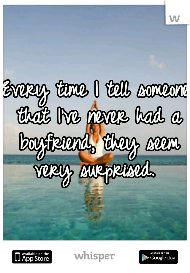 Every time I tell someone that I've never had a boyfriend, they seem very surprised.