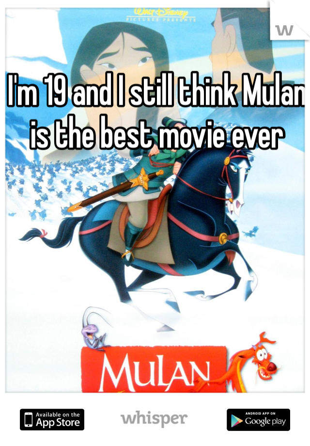I'm 19 and I still think Mulan is the best movie ever
