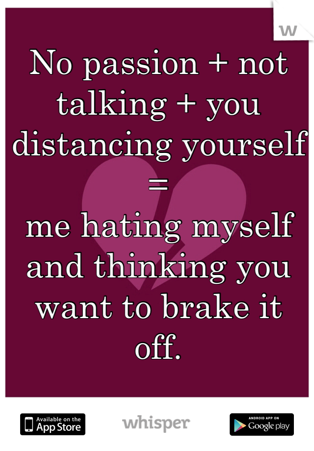 No passion + not talking + you distancing yourself = me hating myself and thinking you want to brake it off.