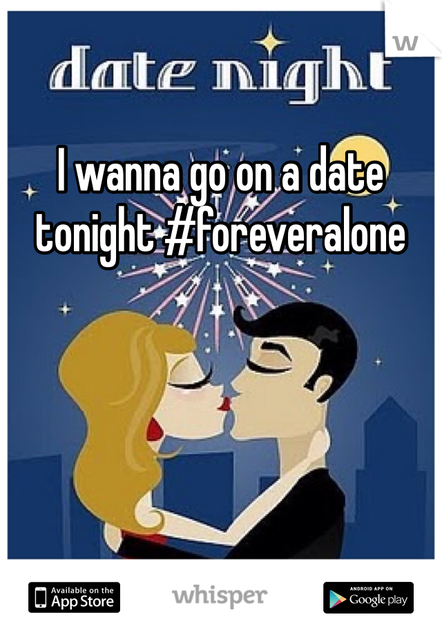 I wanna go on a date tonight #foreveralone