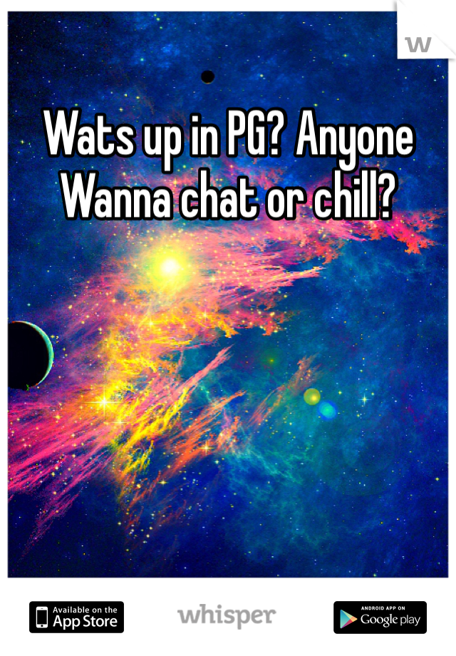 Wats up in PG? Anyone Wanna chat or chill?