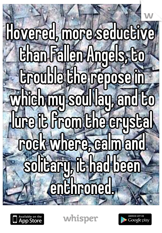 Hovered, more seductive than Fallen Angels, to trouble the repose in which my soul lay, and to lure it from the crystal rock where, calm and solitary, it had been enthroned.